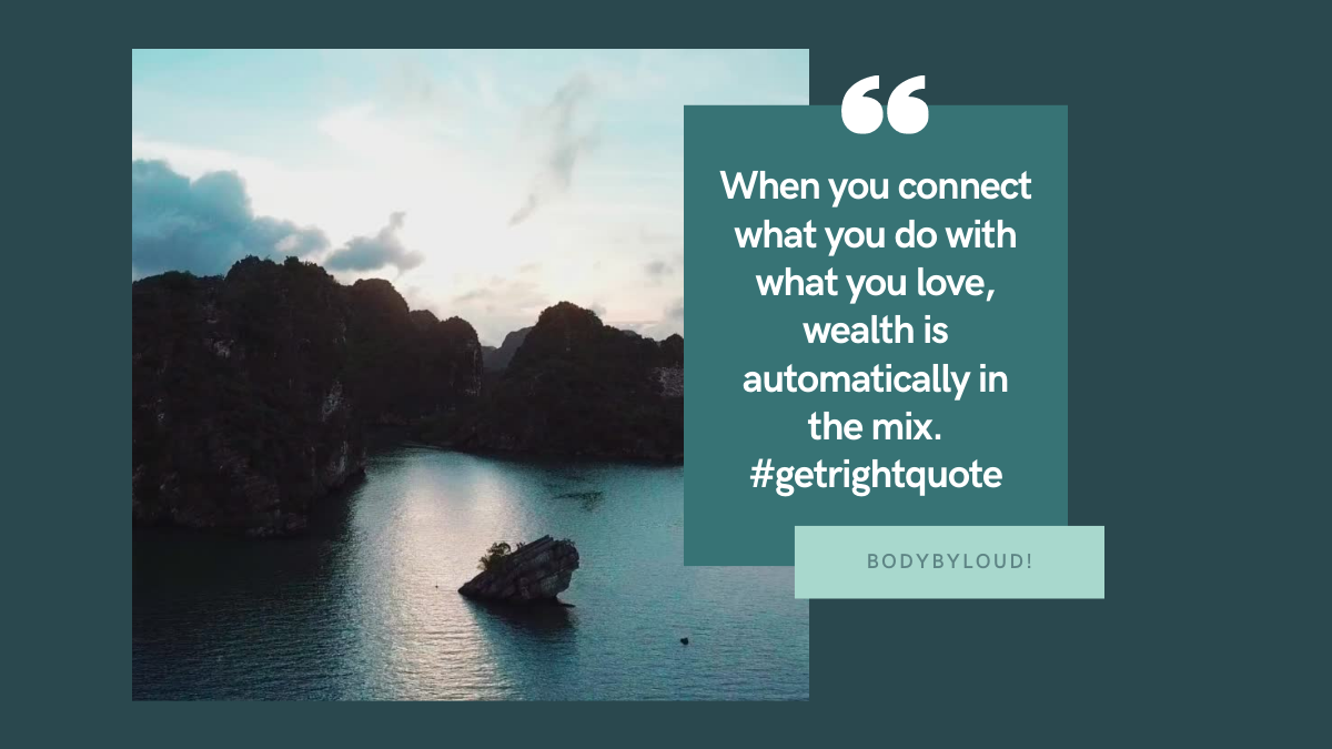 When you connect what you do with what you love, wealth is automatically in the mix. ~Bodybyloud! #getrightquote